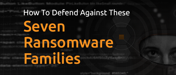 7 Dangerous Ransomware Families and How to Defend Against Them